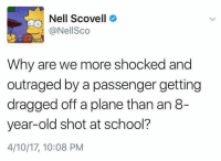 School, Old, and Passenger: Nell Scovell  @Nell Sco  Why are we more shocked and  outraged by a passenger getting  dragged off a plane than an 8-  year-old shot at school?  4/10/17, 10:08 PM (S)