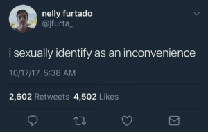 me irl: nelly furtado  @jfurta_  i sexually identify as an inconvenience  10/17/17, 5:38 AM  2,602 Retweets 4,502 Likes me irl