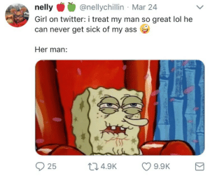 Ass, Lol, and Nelly: nelly@nellychillin Mar 24  Girl on twitter: i treat my man so great lol he  can never get sick of my ass  Her man:  25  04.9K 9.9K tfw youre waiting for a truck to end your misery