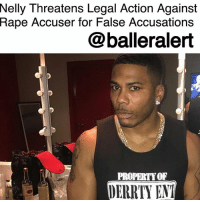 "Family, Lawyer, and Memes: Nelly  Threatens Legal Action Against  Rape Accuser for False Accusations  @balleralert  PROPERTYOF  DERRTY ENT Nelly Threatens Legal Action Against Rape Accuser for False Accusations- blogged by @MsJennyb ⠀⠀⠀⠀⠀⠀⠀ ⠀⠀⠀⠀⠀⠀⠀ Although Nelly's rape case has been dismissed, the rapper is not finished with it. In fact, according to TMZ, the rapper is considering legal action against the accuser for false accusations. ⠀⠀⠀⠀⠀⠀⠀ ⠀⠀⠀⠀⠀⠀⠀ Earlier this week, prosecutors dropped the case against Nelly because the accuser refused to cooperate. According to the woman's lawyer, the alleged victim felt that she would never be able to stand up against his celebrity status and the public pressure. As a result, she refused to move forward with the case. ⠀⠀⠀⠀⠀⠀⠀ ⠀⠀⠀⠀⠀⠀⠀ Initially, officials tried to proceed with the case without the victim's cooperation, but their efforts failed, ultimately forcing prosecutors to toss the case. Now that Nelly is in the clear, he is considering legal action against the victim, as his lawyer says he ""has suffered very real damage to his reputation."" ⠀⠀⠀⠀⠀⠀⠀ ⠀⠀⠀⠀⠀⠀⠀ ""He has incurred an economic loss and painfully has watched his family suffer. As a result Nelly is planning to proceed with litigation as the first step in restoring his reputation,"" the attorney said, adding that ""This type of reckless false allegation cannot be tolerated as it is an affront to the real survivors of sexual assault."""