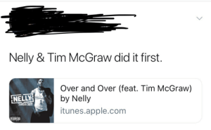 Just sayin': Nelly & Tim McGraw did it first.  Over and Over (feat. Tim McGraw)  by Nelly  itunes.apple.com  NELLY  SWEATSUIT  ADVISORY Just sayin'