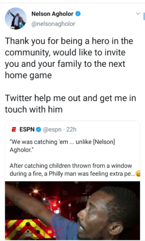 """A good man: Nelson Agholor  @nelsonagholor  Thank you for being a hero in the  community, would like to invite  you and your family to the next  home game  Twitter help me out and get me in  touch with him  E ESPN@espn 22h  """"We was catching 'em ... unlike [Nelson]  Agholor.""""  After catching children thrown from a window  during a fire, a Philly man was feeling extra pe...e A good man"""