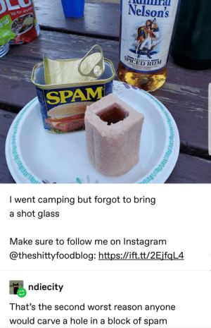 Instagram, Reason, and Red: Nelson's  Up for anyth  red  SPICED RUM  PREMIUM  ASALAN  NrAL  NOLOPROF  SPAM  I went camping but forgot to bring  a shot glass  Make sure to follow me on Instagram  @theshittyfoodblog: https://ift.tt/2EjfqL4  ndiecity  That's the second worst reason anyone  would carve a hole in a block of spam Its not your normal kind of light