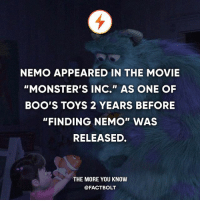 "Finding Nemo, Memes, and Monsters Inc: NEMO APPEARED IN THE MOVIE  ""MONSTER'S INC."" AS ONE OF  BOO'S TOYS 2 YEARS BEFORE  ""FINDING NEMO"" WAS  RELEASED.  THE MORE YOU KNOW  @FACT BOLT She found Nemo before it was cool."