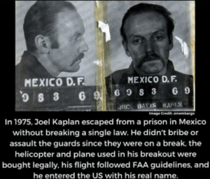 Prison, Break, and Flight: nen  nemgo  rgo  MEXICO D.F  MEXICO D.F.  6 9 6 9 8 3G 9  JOE DAVIS KAPIN  In 1975, Joel Kaplan escaped froma prison in Mexico  Image Credit sinembargo  without breaking a single law. He didn't bribe or  assault the guards since they were on a break, the  helicopter and plane used in his breakout were  bought legally. his flight followed FAA guidelines, and  he entered the US with his real name. Madlad knows the rules