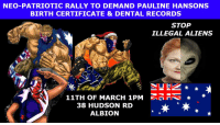 """NEO-PATRIOTS DEMAND PAULINE HANSON BIRTH CERTIFICATE Us patriots marched into her office and demand her birth certificate and dental records. We demand proof that she is not an extraterrestrial life form/illegal alien. #ispaulinehansonhuman? Then the leftwing bigots, """"Antifa"""" attacked us and stopped out freedom of speech.  Link to the rally on march the 11th - https://www.facebook.com/events/1231276560274776/  The moral boosting Stand Up Comedy show - https://www.facebook.com/events/148475382332402/  facebook profile picture link - https://www.facebook.com/IsPaulineHansonHuman/photos/a.364724970550354.1073741826.364724867217031/364724977217020/?type=1&theater  The video that started the campaign - https://www.facebook.com/AnonymousNewSouthWales/videos/651684348368122/: NEO-PATRIOTIC RALLY TO DEMAND PAULINE HANSONS  BIRTH CERTIFICATE & DENTAL RECORDS  STOP  ILLEGAL ALIENS  11TH OF MARCH 1PM  NN  38 HUDSON RD  ALBION NEO-PATRIOTS DEMAND PAULINE HANSON BIRTH CERTIFICATE Us patriots marched into her office and demand her birth certificate and dental records. We demand proof that she is not an extraterrestrial life form/illegal alien. #ispaulinehansonhuman? Then the leftwing bigots, """"Antifa"""" attacked us and stopped out freedom of speech.  Link to the rally on march the 11th - https://www.facebook.com/events/1231276560274776/  The moral boosting Stand Up Comedy show - https://www.facebook.com/events/148475382332402/  facebook profile picture link - https://www.facebook.com/IsPaulineHansonHuman/photos/a.364724970550354.1073741826.364724867217031/364724977217020/?type=1&theater  The video that started the campaign - https://www.facebook.com/AnonymousNewSouthWales/videos/651684348368122/"""