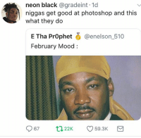 Dope, Fresh, and Funny: neon black @gradeint. 1d  niggas get good at photoshop and this  what they do  E Tha PrOphet O @enelson_510  February Mood:  22K 59.3K Martin trying to look fresh before that speech 😂😂 but fr this actually looks dope
