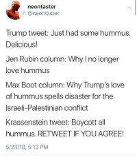 (GC): neontaster  @neontaster  Trump tweet: Just had some hummus.  Delicious!  Jen Rubin column: Why I no longer  love hummus  Max Boot column: Why Trump's love  of hummus spells disaster for the  Israeli-Palestinian conflict  Krassenstein tweet: Boycott all  hummus. RETWEET IF YOU AGREE!  5/23/18, 5:13 PM (GC)
