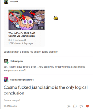 fairly odd parents lore is Wild: neopuff  5:22  Who is Poof's REAL Dad?  Cosmo VS. Juandissimo!  Butch Hartman  161K views 4 days ago  butch hartman is baiting me and im gonna stab him  otakusapien  but...cosmo gave birth to poof... .how could you forget writing a canon mpreg  into your own show?!  moonlandingwasfaked  Cosmo fucked juandissimo is the only logical  conclusion  Source: neopuff  98,018 notes fairly odd parents lore is Wild
