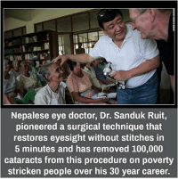Eye Doctor Meme: Nepalese eye doctor, Dr. Sanduk Ruit,  pioneered a surgical technique that  restores eyesight without stitches in  5 minutes and has removed 100,000  cataracts from this procedure on poverty  stricken people over his 30 year career.