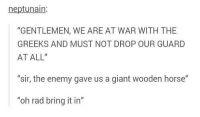 "Giant, Horse, and Rad: neptunain  ""GENTLEMEN, WE ARE AT WAR WITH THE  GREEKS AND MUST NOT DROP OUR GUARD  AT ALL""  ""sir, the enemy gave us a giant wooden horse""  ""oh rad bring it in"" How kind"