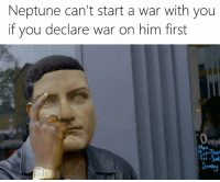 From Rough Roman Memes: Neptune can't start a war with you  if you declare war on him first  Openi  Tue-Thur  Fri-Sal From Rough Roman Memes