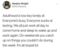 Af, Lol, and Low Key: Neqina Wright  @lAmNeqina  Adulthood is low key lonely af  Everyone's busy. Everyone sucks at  texting. We all just work all day to  come home and sleep to wake up and  work again. On weekends you catch  up on things you couldn't do during  the week. It's all stupid lol.