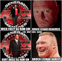 Memes, Brock, and Brock-Lesnar: NERA  MICK FOLEY AS RAW GM BROCK LESNARDISAGREES  NERCHE WHOTLIKES SASHA  KURT ANGLE AS RAW GM BROCK LESNAR AGREES With them teasing that foley's days as GM are numbered I think Kurt angle would be the perfect legend to take foley's place. It'd be great to see him have an on screen role again in wwe and it could eventually lead to him having one final match in WWE. I'd love to see him and Brock go at it one more time. wwe wwememes goldberg wwememe suplexcity sdlive fightowensfight brocklesnar wrestlemania chrisjericho kevinowens y2j wrestler wrestling prowrestling professionalwrestling paulheyman kurtangle smackdownlive mondaynightraw therock samizayn wweraw fastlane raw mickfoley smackdown smackdownlive
