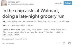 Dude, Nerd, and She Knows: nerd-and-perv  tumblr  Follow  thunderclouds-lightningbolts  In the chip aisle at Walmart,  doing a late-night grocery rurn  Me: *minding my own business, looking for tortilla chips*  Me: finds tortilla chips*  Dude 1 *to Dude 2 See, she knows what she's here for.  She knows what she's doing. Be more like her. MAKE A  DECISION MARK.  Sourcejesus-h-roosevelt-christ  582,107 notes Cmon mark