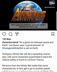 """Anime, Batman, and Disney: NERD  CORNER  @thenerdcorneruk  MARVEL STUDIO  VENGERS  INFINITY WAUR.  """"It's a good mix between space and Earth.""""  Director Joe Russo says  196 likes  thenerdcorneruk """"It's a good mix between space and  Earth."""" Joe Russo says """"a good amount"""" of  #AvengersinfinityWar is set on Earth.  Avengers: Infinity War will tell a sprawling cosmic  epic, with some characters guaranteed to leave the  relative safety of Earth to confront T hanos.  We know from the Infinity War trailer that some  characters do, in fact, get to go to another planet, Go FOLLOW @thenerdcorneruk 🇬🇧 for more nerdy updates nerd geek marvel ironman captainamerica spiderman guardiansofthegalaxy deadpool xmen starwars anime batman superman justiceleague comics marvel disney mcu blackpanther captainmarvel hulk thor dc uk"""