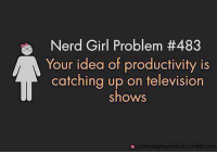 Memes, Nerd, and Girl: Nerd Girl Problem th 483  Your idea of productivity is  catching up on television  shows  justnerdgirlproblems humblr.com