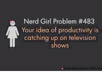 Girls, Memes, and Nerd: Nerd Girl Problem th483  Your idea of productivity is  catching up on television  shows  justieregir problems lumblrcom