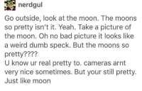 "Bad, Dumb, and Weird: nerdgul  Go outside, look at the moon. The moons  so pretty isn't it. Yeah. Take a picture of  the moon. Oh no bad picture it looks like  a weird dumb speck. But the moons so  pretty????  U know ur real pretty to. cameras arnt  very nice sometimes. But your still pretty.  Just like moon <p>Don't Trust Cameras via /r/wholesomememes <a href=""https://ift.tt/2qOcXQM"">https://ift.tt/2qOcXQM</a></p>"