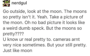 Bad, Dumb, and Weird: nerdgul  Go outside, look at the moon. The moons  so pretty isn't it. Yeah. Take a picture of  the moon. Oh no bad picture it looks like  a weird dumb speck. But the moons so  pretty????  U know ur real pretty to. cameras arnt  very nice sometimes. But your still pretty.  Just like moon Dont trust cameras