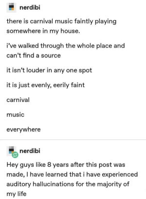 Dank, Life, and Memes: nerdibi  there is carnival music faintly playing  somewhere  in my house.  i've walked through the whole place and  can't find a source  it isn't louder in any one spot  is just evenly, eerily faint  carnival  music  everwwnere  nerdibi  Hey guys like 8 years after this post was  made, I have learned thati have experienced  auditory hallucinations for the majority of  my life Meirl by jarvis125 MORE MEMES