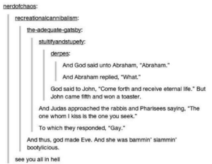 """Bad, God, and Life: nerdofchaos:  recreationalcannibalism:  the-adequate-gatsby:  stultifyandstupefy  derpes:  And God said unto Abraham, """"Abraham.""""  And Abraham replied, """"What.""""  God said to John, """"Come forth and receive eternal life."""" But  John came fifth and won a toaster.  And Judas approached the rabbis and Pharisees saying, """"The  one whom I kiss is the one you seek.""""  To which they responded, """"Gay.  And thus, god made Eve. And she was bammin' slammin  bootylicious.  see you all in hell feels bad man"""