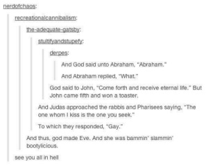 "Pharisees: nerdofchaos:  recreationalcannibalism:  the-adequate-gatsby:  stultifyandstupefy  derpes:  And God said unto Abraham, ""Abraham.""  And Abraham replied, ""What.""  God said to John, ""Come forth and receive eternal life."" But  John came fifth and won a toaster.  And Judas approached the rabbis and Pharisees saying, ""The  one whom I kiss is the one you seek.  To which they responded, ""Gay.""  And thus, god made Eve. And she was bammin' slammin  bootylicious.  see you all in hell"