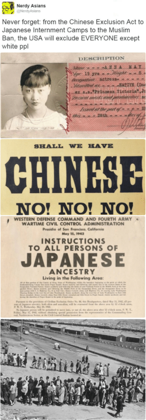 "Af, Anna, and At-At: Nerdy Asians  @NerdyAsians  Never forget: from the Chinese Exclusion Act to  Japanese Internment Camps to the Muslim  Ban, the USA will exclude EVERYONE except  white ppl   DESCRIPTION  MAY  ANNA  Vame  ge 19 yrs.  doorpation: actress  Yiamilled as  ex s.s.""Princess Vietorla J  Pysical marks an  MATIVE (Doc  peeatriarines  Issued at the port of  this   SHALL WE HAVE  CHINESE  NO! NO! NO!   WESTERN DEFENSE COMMAND AND FOURTH ARMY  WARTIME CIVIL CONTROL ADMINISTRATION  Presidio of San Francisco, California  May 15, 1942  INSTRUCTIONS  TO ALL PERSONS OF  JAPANESE  ANCESTRY  Living in the Following Area:  Al  e eC  in  herty and S  M F e  the  www  of ale  nKe  Paa o the prui af la Eai Ovder No , this Headgaten, daed May 15, 22, all per  www.of Japase try, oth alie ad will le eaated f the as a by 12 o'cck  P.W.T.edlay, Miy 3 9  Na Jaua pea il le penaid te ak ar at at the above ana after 12 odack noes,P. W. T  Friday, May 1912 withest oeaiaing pecial psiis fres the watae af the Couading Gea  al Nartesters Se, t tle Gil Cstrel Satke leate bellygangstaboo:   There's COUNTLESS exclusionary acts against all PoC and refugees through USA's history… but it's getting more bold again and it's scary…"