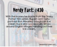 Harry Potter, Money, and Omg: Nerdy Fact: #430  With the money he made from the 'Harry  Potter' film series, Rupert Grint (who  portrays Ron Weasley) bought an ice  cream truck and occasionally drives  around English villages handing out free  ice cream.  Nerdyfacts.tumblr.com shikaburger:  corianderp:  violasarecool:  nerdyfacts:  (Source.)  WHAT WHY WAS I NOT AWARE OF THIS  PRECIOUS BABY OMG  OMG me and my brother were justwonderingwhat the hell Rupert Grint was up to. NOW I KNOW.