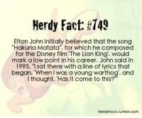 """Memes, 🤖, and Sat: Nerdy Fact: #749  Elton John initially believed that the song  """"Hakuna Matata"""", for which he composed  for the Disney film """"The Lion King', would  mark a low point in his career. John said in  1995, 1 sat there with a line of lyrics that  began, """"When was a young warthog', and  I thought, 'Has it come to this?""""  Nerdytacts.tumblr.com"""