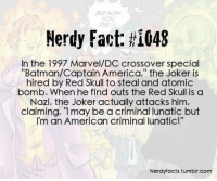 """- Sad Comics: Nerdy Fact: HI048  In the 1997 Marvel/DC crossover special  """"Batman/Captain America,"""" the Joker is  hired by Red Skull to steal and atomic  bomb. When he find outs the Red Skull is a  Nazi, the Joker actually attacks him,  claiming, """"I may be a criminal lunatic but  m an American criminal lunatic!  Nerdy facts,tumblr.com - Sad Comics"""