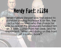 "Memes, X-Men, and Book: Nerdy Fact: ii84  When Patrick Stewart was first asked to  consider playing Professor X on film, the  actor had no idea who the character  was. So one of the producers handed him  an X-Men Comic from her desk, and he  responded, ""What am l doing on the front  of a comic book?"" (y) Marvel Universe Rocks My World"