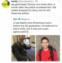 Nerdyness: nerdy @nerdyasians 11h  We gotta keep Tommy Le's name alive, a  month after the police murdered him. the  media dropped his story, but he still  deserves justice.  AJ+ネ@ajplus  A cop fatally shot #TommyLe hours  before his HS graduation. He believed Le  had a knife, but it was just a pen.  ajplus.co/k23j