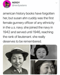 "Books, Confused, and Memes: NERDY  @nerdyasians  american history books have forgotten  her, but susan ahn cuddy was the first  female gunnery officer of any ethnicity  in the u.s. navy. she joined the navy in  1942 and served until 1946, reaching  the rank of lieutenant. she really  deserves to be remembered  s NAVY After the war, Cuddy continued to blaze trails. In 1947, she defied her mother and married a white man, defying anti-miscegenation laws in Virginia, where she lived at the time, and marrying on base instead. Cuddy became an intelligence officer breaking codes for the Navy and later joined the NSA, where she ran a think tank of 300 linguists and other experts gathering Russian intelligence. In 2012, her son recalled that her travels took her to the segregated South, where she would sit in the back of the bus with black people. Cuddy's gesture was one of solidarity—as her son explained, her light skin color and her Korean features confused people she met in the South. By using ""colored"" bathrooms and complying with racial segregation laws, Cuddy was making a statement about her race and supporting those who did not have a choice. (http:-time.com-4314308-susan-cuddy-history-)"