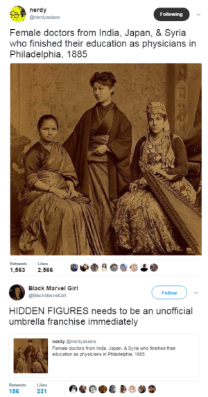 "Apparently, Bones, and College: nerdy  @nerdyasians  Following  Female doctors from India, Japan, & Syria  who finished their education as physicians in  Philadelphia, 1885  Retweets  Likes  1,563 2,566   Black Marvel Girl  @BlackMarvelGirl  Follow  HIDDEN FIGURES needs to be an unofficial  umbrella franchise immediately  nerdy @nerdyasians  Female doctors from India, Japan, & Syria who finished their  education as physicians in Philadelphia, 1885  Likes  231  Retweets  156 eatingcroutons:  black-to-the-bones: Each one of these women has an amazing story to tell, but we know nothing about them. This history is hidden from us, because they are women of color.  Their names are Dr Anandibai Joshi, class of 1886; Dr Kei Okami, class of 1889; and Dr Sabat Islambooly, class of 1890.  Dr Joshi was the first Indian woman to earn an MD; her Wikipedia page has the broad details of her life story. She argued that she should go to medical school due to ""a growing need for Hindu lady doctors in India"", and was apparently the only student with the stomach to last through a demonstration autopsy of an infant. She died of tuberculosis in 1887, aged just 21 years old, but was such a remarkable figure that her first biography was published in 1888; since then there have been multiple biographies, a novel, a play, and a Hindi serial about her life. Drexel University has quite a few more documents about her in their archives. Dr Okami was the first Japanese woman to earn a degree in Western medicine from a Western university; she also has a Wikipedia page which gives an overview of her life. Among other things she was appointed to head the gynaecology unit at Jikei Hospital in Tokyo, but resigned after Emperor Meiji visited the hospital and refused to receive her because she was a woman. Dr Islambooly is the least well-known; her life was mostly undocumented after she returned home to Syria as the country's first female physician. She was apparently a Kurdish Jewish woman who later moved to Cairo, where she died in 1941. Here's an article about their medical school, mentioning some of the other pioneering women who attended it."
