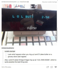 """Badum tss!  http://www.memecenter.com/fun/4855587/tumblr-wumblr-8: nerdyravenclawqueen marichaos O  Source: runatic-lavings  L 0 L BUT  2.58  FUJITSU  chewonpushpins  runatic-lavin  Look what happens when you ring up Land O Lakes butter on a  grocery store cash register.  Also, Land O'Lakes Omega-3 Eggs ring up as """"LOL OMG EGGS"""", which is  quite possibly the best thing ever.  101,179 notes Badum tss!  http://www.memecenter.com/fun/4855587/tumblr-wumblr-8"""
