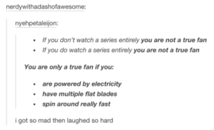 You're not a true fan.omg-humor.tumblr.com: nerdywithadashofawesome:  nyehpetaleijon:  • If you don't watch a series entirely you are not a true fan  • If you do watch a series entirely you are not a true fan  You are only a true fan if you:  • are powered by electricity  • have multiple flat blades  • spin around really fast  i got so mad then laughed so hard You're not a true fan.omg-humor.tumblr.com