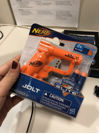 Nerf, Gun, and Job: NERP  ELITE  JOLT A CAUTION:  Do not aim at eyes or face. TO AVOID INJURY  Use only darts designed for this product.  Do not modify darts or dart blaster.  EDAD IDADE 8+ It's my first day of my new job and my boss gave me a nerf gun to shoot my co-workers with. I can tell I'm going to like it here.