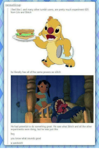 Memes, Saw, and Stitches: nervous ICCup  feel like I. and many other tumblr users, are pretty much experiment 625  from Lilo and Stitch  he literally has all ofthe same powers as stitch  He had potential to do something great. He saw what Stitch and all the other  experiments were doing, but he was just like  hey  you know what sounds good  a sandwich