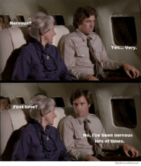 Airplane is the funniest movie of all time. If you haven't seen it, you all need to.: Nervous?  Yes... Very.  First time?  No, I've been nervous  lots of times.  WeknowMemes Airplane is the funniest movie of all time. If you haven't seen it, you all need to.