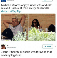 Fire, Jesus, and Lean: Nerw@ballyMa  &S  Michelle Obama enjoys lunch with a VERY  relaxed Barack at their luxury Italian villa  dailym.ai/2qdfLpi  U.S. News  bri  @bigshitxtalker  Follow  Jesus I thought Michelle was throwing that  neck dyfkgyrfukrj Pree the lean back 😂😭😭😩😩 LightWork _ _ _ FOLLOW: ➡@_IM_JUST_THAT_GUY_____⬅ for daily fire posts 🔥🤳🏼