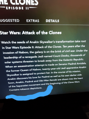 """Death sticks are confirmed tobacco: NES  EPISODE I""""  UGGESTED  EXTRAS  DETAILS  Star Wars: Attack of the Clones  Watch the seeds of Anakin Skywalker's transformation take root  in Star Wars Episode ll: Attack of the Clones. Ten years after the  invasion of Naboo, the galaxy is on the brink of civil war. Under the  leadership of a renegade Jedi named Count Dooku, thousands of  solar systems threaten to break away from the Galactic Republic.  When an assassination attempt is made on Senator Padmé Amidala,  the former Queen of Naboo, twenty-year-old Jedi apprentice Anakin  Skywalker is assigned to protect her. In the course of his mission,  Anakin discovers his love for Padmé as well as his own darker side.  Soon, Anakin, Padmé and Obi-Wan Kenobi are drawn into the heart  of the Separatist movement and the beginning of the Clone Wars.  Contains tobacco depictions. Death sticks are confirmed tobacco"""