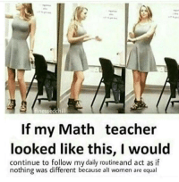 Teacher, Math, and Women: nessedchill  If my Math teacher  looked like this, I would  continue to follow my daily routineand act as if  nothing was different because all women are equal