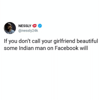 Beautiful, Facebook, and Memes: NESSLY  onessly24k  If you don't call your girlfriend beautiful  some Indian man on Facebook will Goddamn if this ain't law...