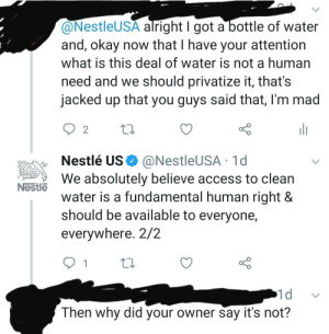 Access, Okay, and Water: @NestleUSA alright I got a bottle of water  and, okay now that I have your attention  what is this deal of water is not a human  need and we should privatize it, that's  jacked up that you guys said that, I'm mad  2  Nestlé US  We absolutely believe access to clean  water is a fundamental human right &  should be available to everyone,  @NestleUSA 1d  Nestle  everywhere. 2/2  1  1d  Then why did your owner say it's not? Ladies and Gentlemen, I got em. Lmfaoo