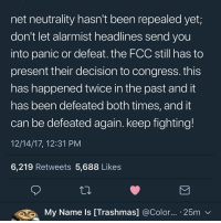 Don't let meme pages hungry for comments make you think it's over already, keep fighting netneutrality: net neutrality hasn't been repealed yet;  don't let alarmist headlines send you  into panic or defeat. the FCC still has to  present their decision to congress. this  has happened twice in the past and it  has been defeated both times, and it  can be defeated again. keep fighting!  12/14/17, 12:31 PM  6,219 Retweets 5,688 Likes  My Name Is [Trashmas] @Color... 25mv Don't let meme pages hungry for comments make you think it's over already, keep fighting netneutrality