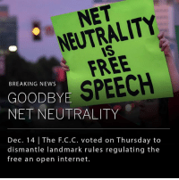 Internet, Memes, and News: NET  NEUTRALITY  IS  FREE  BREAKING NEWS  OODBYE SPEECH  NET NEUTRALITY  Dec. 14 The F.C.C. voted on Thursday to  dismantle Tandmark rules regulating the  free an open internet. The Federal Communications Commission voted to dismantle 'Net Neutrality' rules that previously guaranteed a free and open internet to American internet users. The decision will empower broadband companies like AT&T, Verizon and Comcast to potentially reshape Americans' online experiences by prohibiting users from accessing certain sites, or charging website owners additional fees for content delivery to their consumers. ___ The federal government will also no longer regulate high-speed internet delivery as if it were a utility, like phone services.