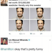 Funny, Memes, and Twitter: net worth: $10,000,000  wardrobe: literally only this sweater  tR, 219  438  Lin-Manuel Miranda  SA @Lin Manuel  @ham ton okay that's pretty funny Gotham was great but I got attacked on twitter bc I said something about oswald and ivy