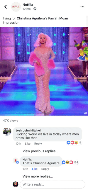 theshitneyspears:  GAG: Netflix  10 hrs .  NETFLIX  living for Christina Aguilera's Farrah Moan  impressIon  il  47K views   Josh John Mitchell  Fucking World we live in today where men  dress like that  ONS!  10 h Like Reply  View previous replies...  Netflix  That's Christina Aguilera  10 h Like Reply  О  134  View more replies...  Write a reply. theshitneyspears:  GAG