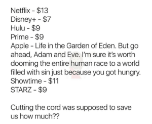 The prices: Netflix $13  Disney+ $7  Hulu $9  Prime $9  Apple Life in the Garden of Eden. But go  ahead, Adam and Eve. I'm sure it's worth  dooming the entire human race to a world  filled with sin just because you got hungry.  Showtime $11  STARZ $9  Cutting the cord was supposed to save  us how much?? The prices
